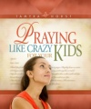 Praying Like Crazy For Your Kids